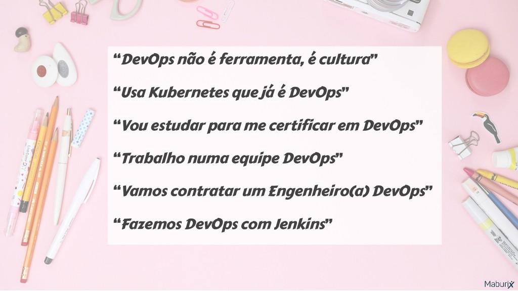 """""""DevOps não é ferramenta, é cultura"""" """"Usa Kuber..."""