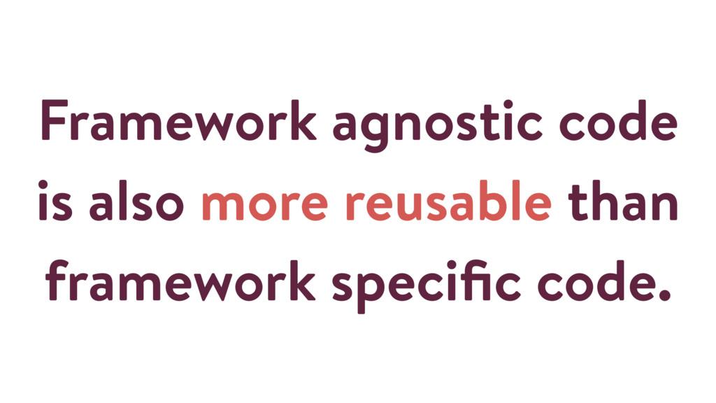 Framework agnostic code is also more reusable t...