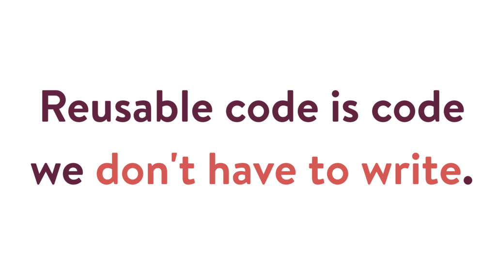 Reusable code is code we don't have to write.