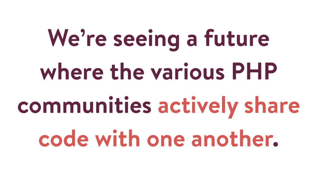 We're seeing a future where the various PHP com...