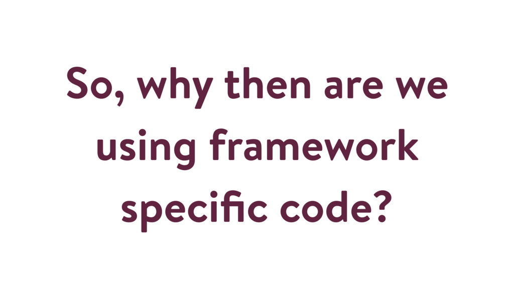 So, why then are we using framework specific cod...