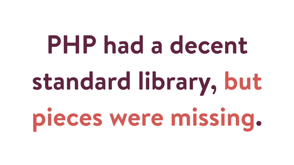 PHP had a decent standard library, but pieces w...