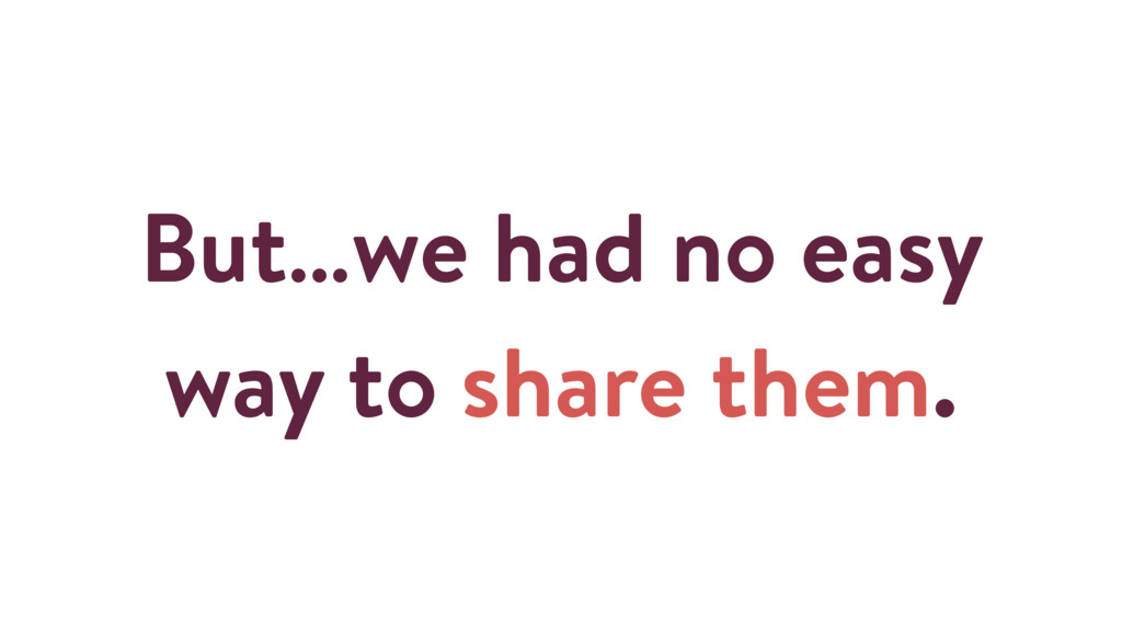 But…we had no easy way to share them.