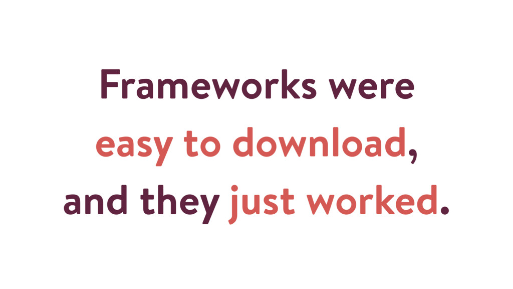 Frameworks were easy to download, and they just...
