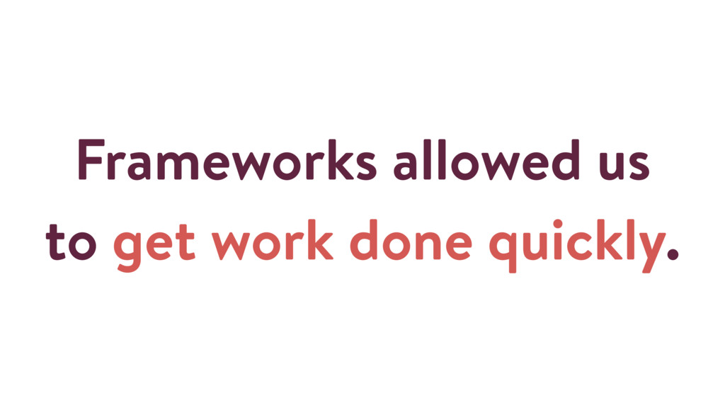 Frameworks allowed us to get work done quickly.