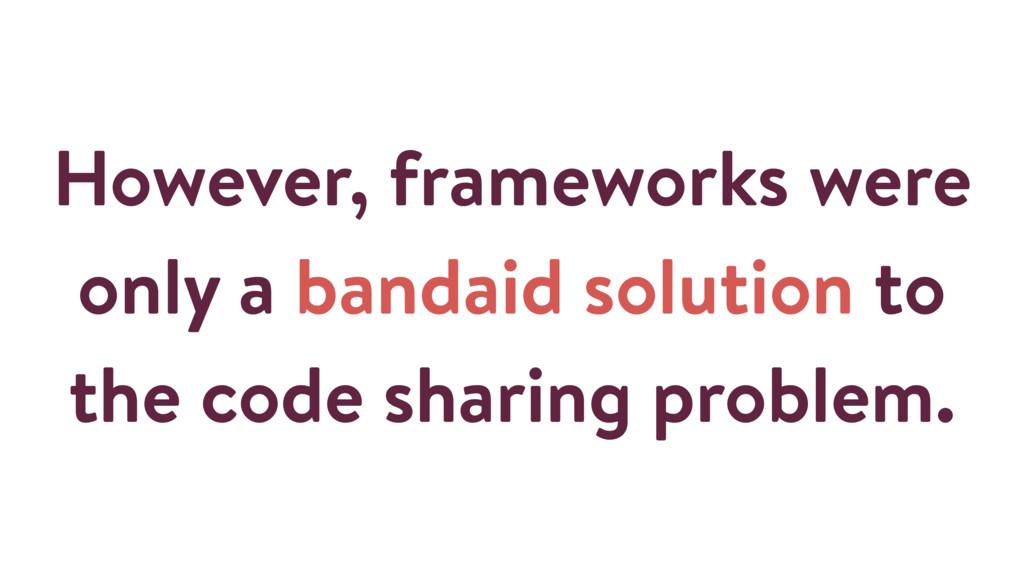 However, frameworks were only a bandaid solutio...