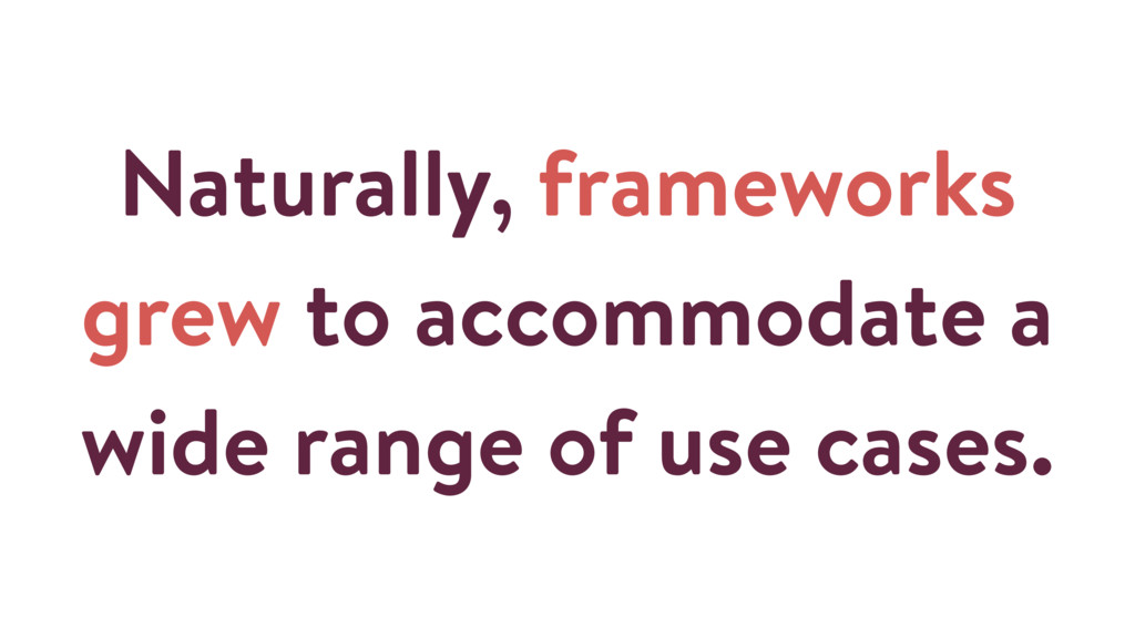 Naturally, frameworks grew to accommodate a wid...