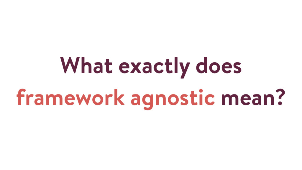 What exactly does framework agnostic mean?