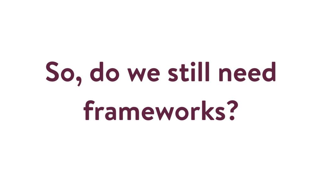 So, do we still need frameworks?