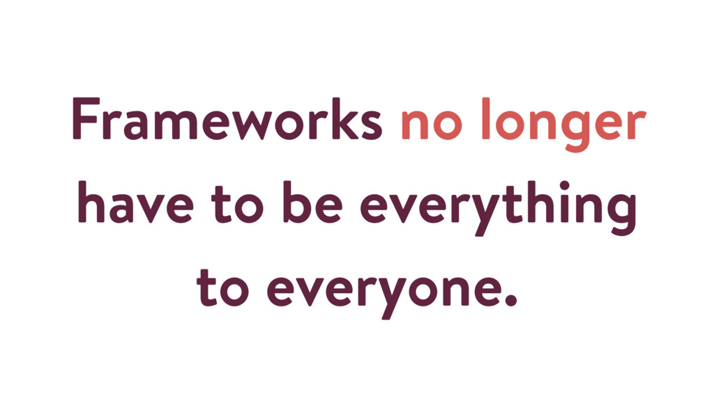 Frameworks no longer have to be everything to e...