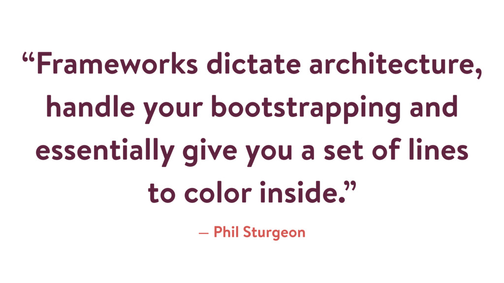 """""""Frameworks dictate architecture, handle your b..."""