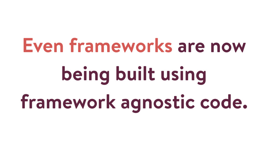 Even frameworks are now being built using frame...