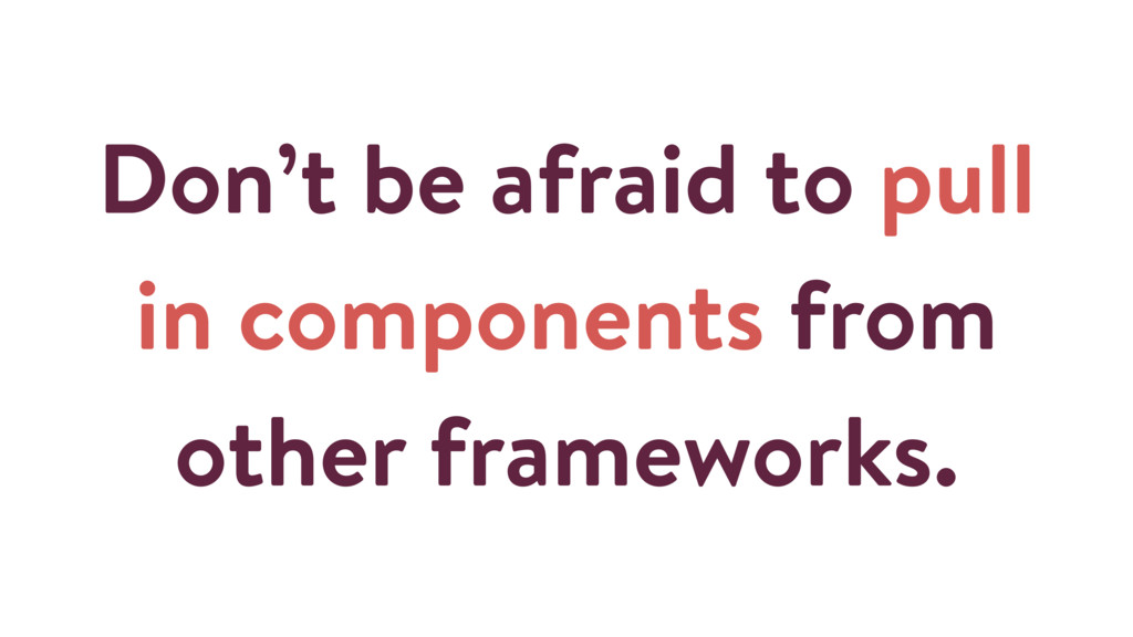 Don't be afraid to pull in components from othe...