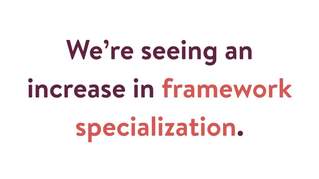 We're seeing an increase in framework specializ...