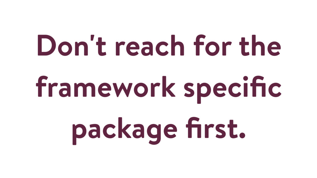 Don't reach for the framework specific package fi...