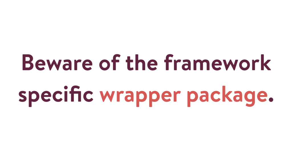 Beware of the framework specific wrapper package.
