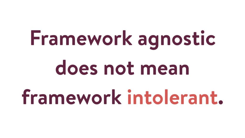 Framework agnostic does not mean framework into...