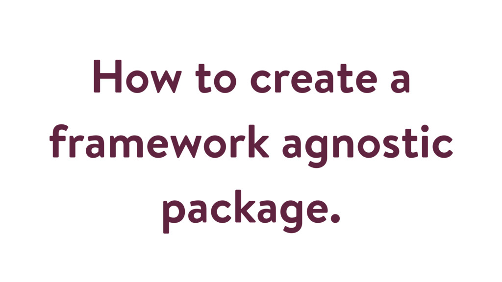 How to create a framework agnostic package.