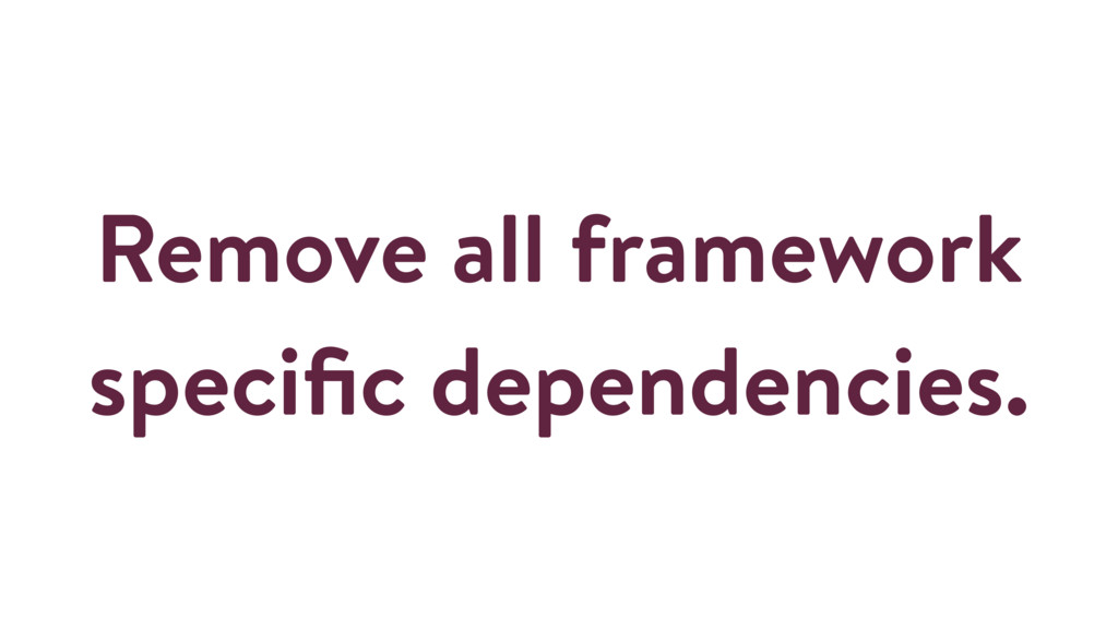 Remove all framework specific dependencies.