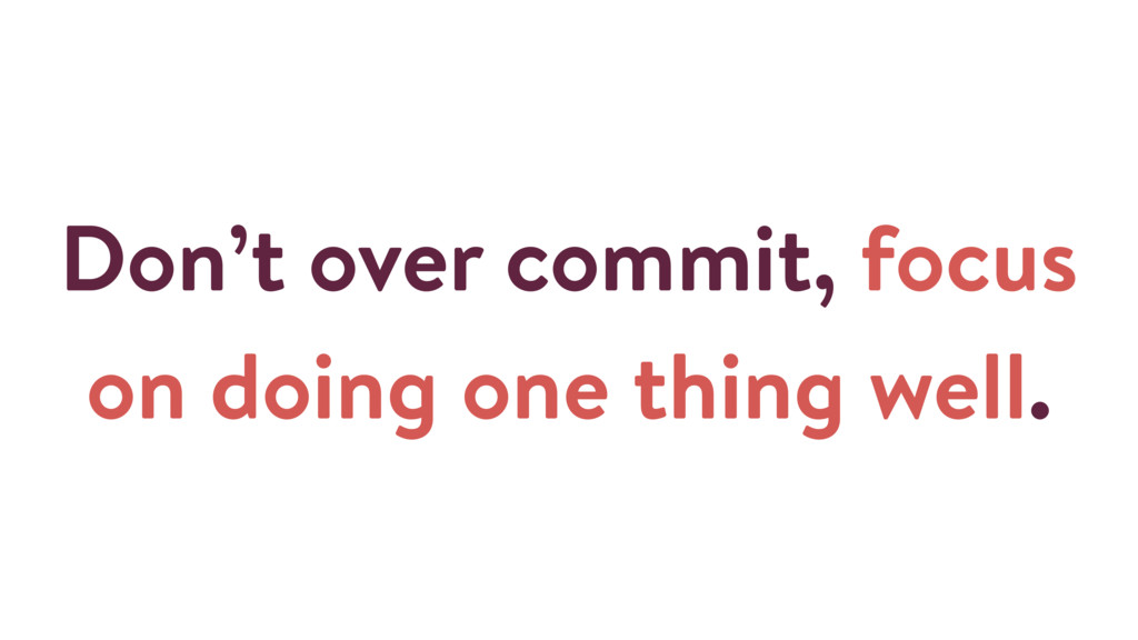Don't over commit, focus on doing one thing wel...