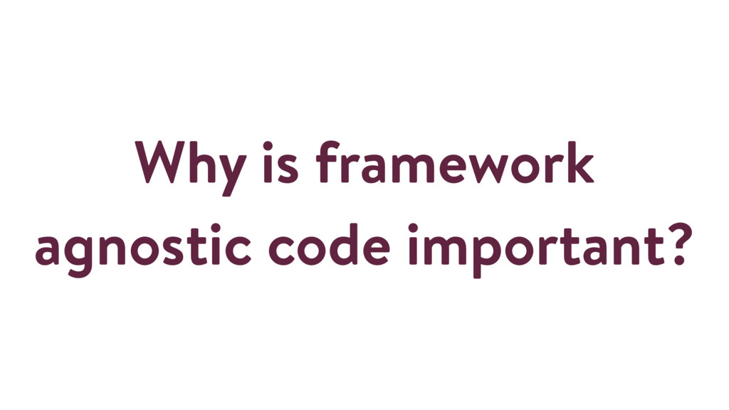 Why is framework agnostic code important?