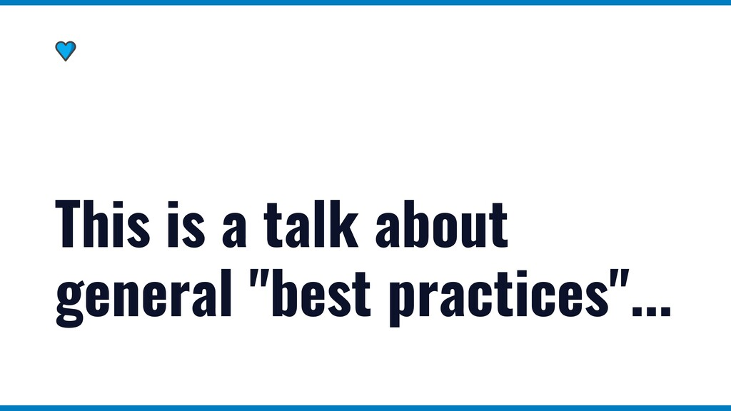 """This is a talk about general """"best practices""""..."""