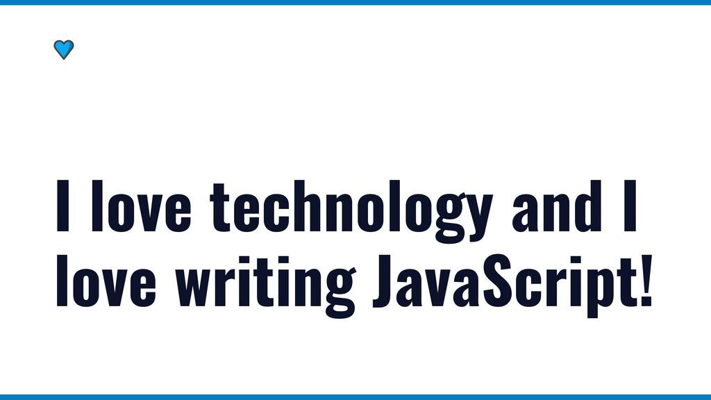 I love technology and I love writing JavaScript!