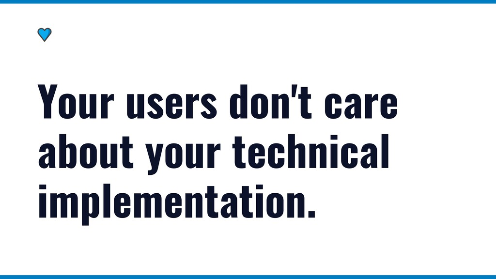 Your users don't care about your technical impl...