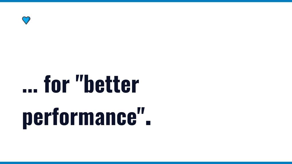 """... for """"better performance""""."""