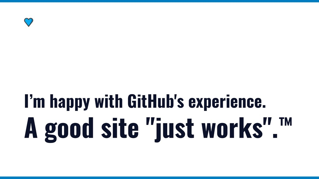 I'm happy with GitHub's experience. A good site...