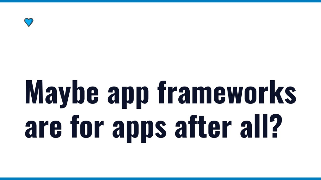 Maybe app frameworks are for apps after all?