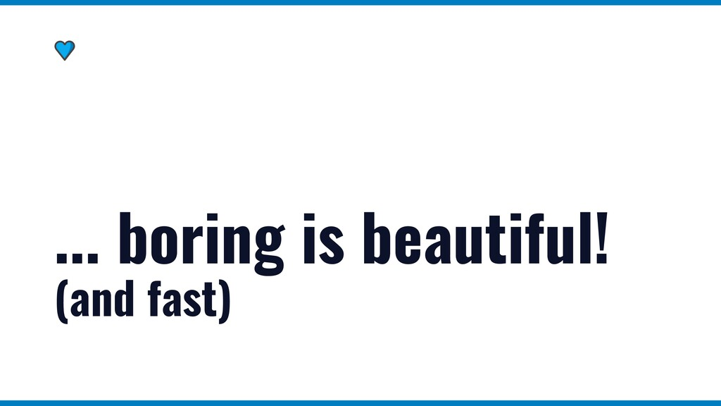 ... boring is beautiful! (and fast)
