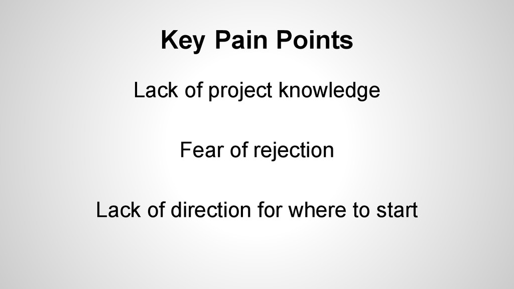 Key Pain Points Lack of project knowledge Fear ...