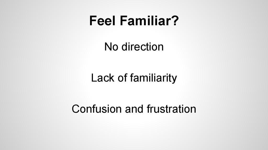 Feel Familiar? No direction Lack of familiarity...
