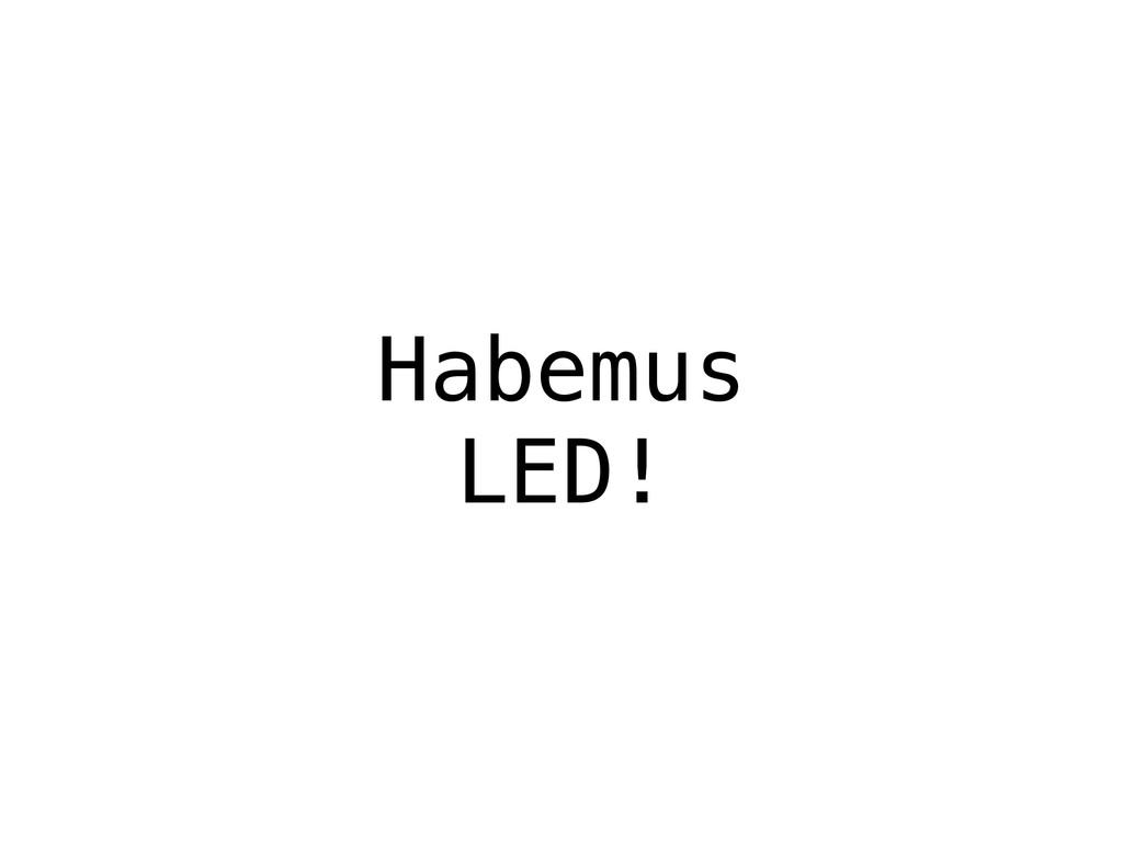 Habemus LED!