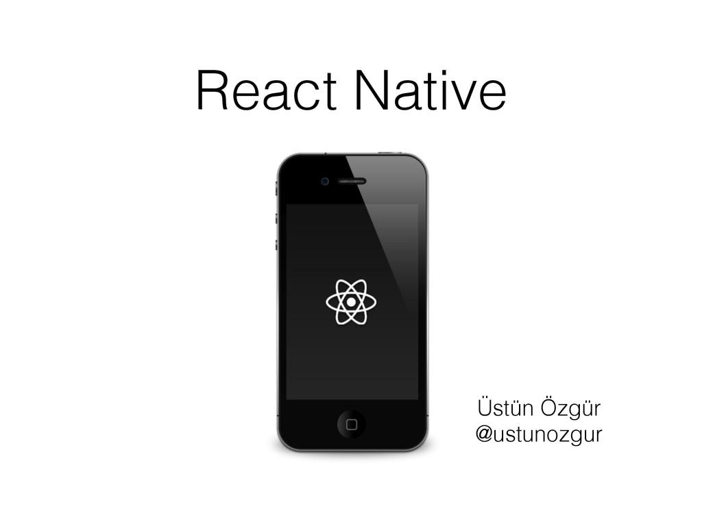 React Native Üstün Özgür @ustunozgur