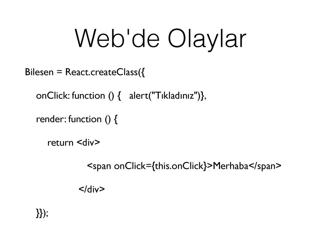 Web'de Olaylar Bilesen = React.createClass({ on...