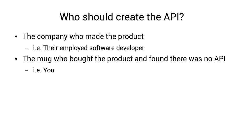 Who should create the API? ● The company who ma...