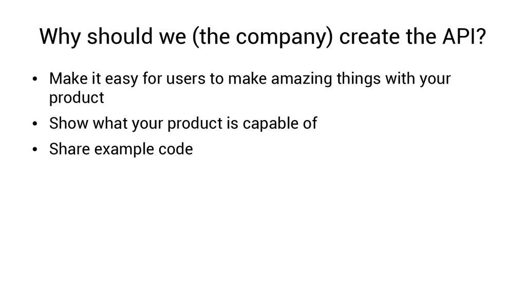Why should we (the company) create the API? ● M...