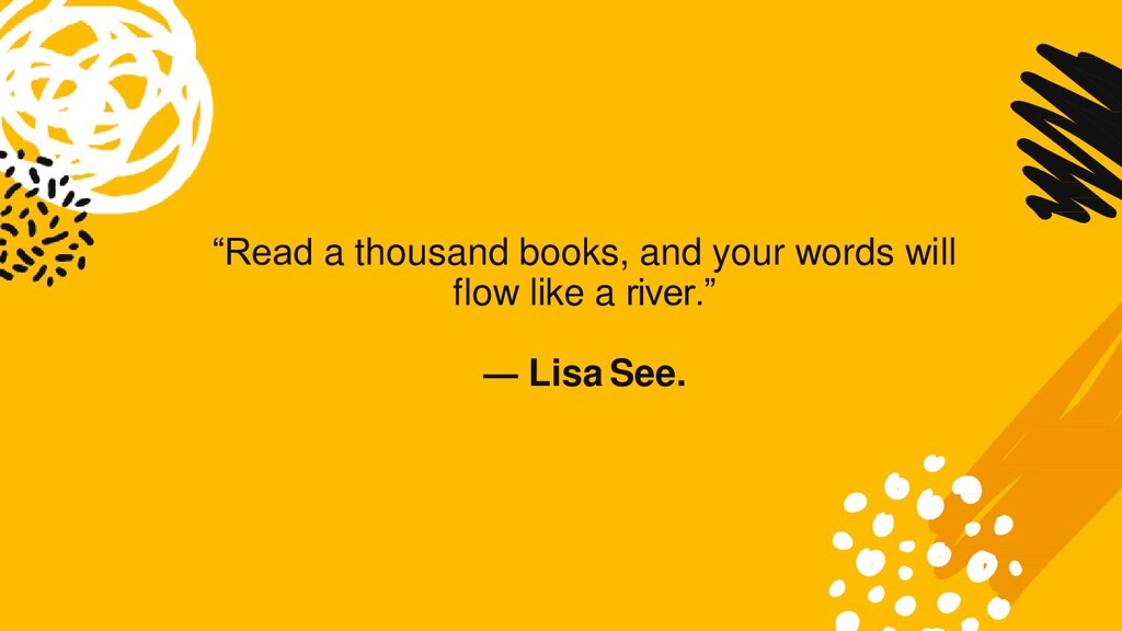 """Read a thousand books, and your words will flo..."