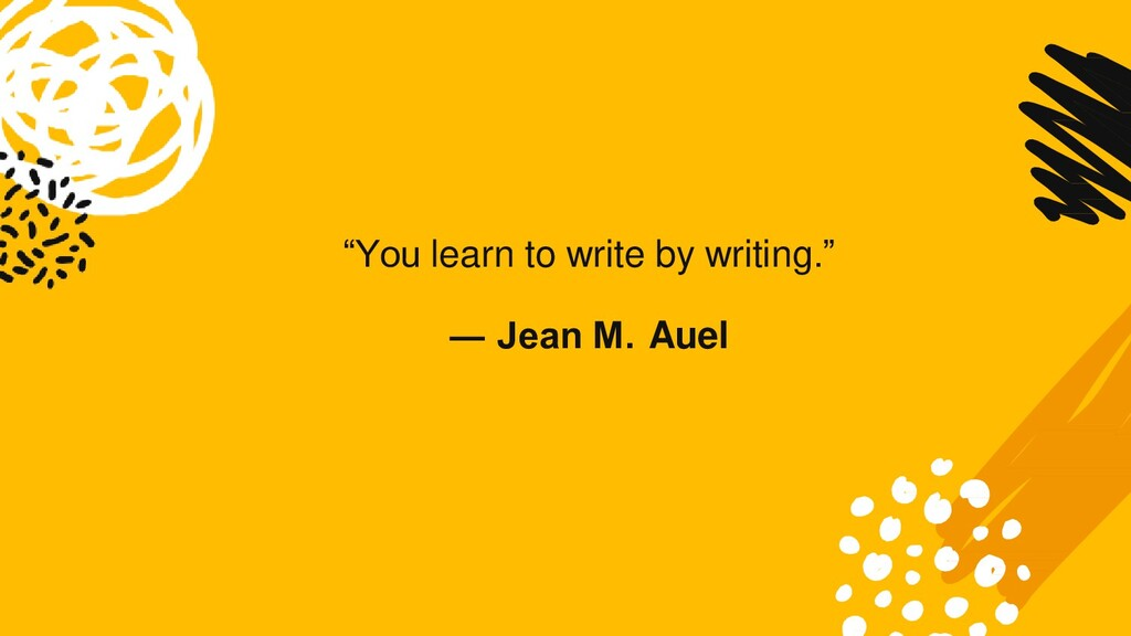 """You learn to write by writing."" ― Jean M. Auel"