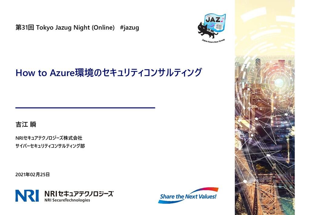 How to Azure環境のセキュリティコンサルティング 第31回 Tokyo Jazug ...