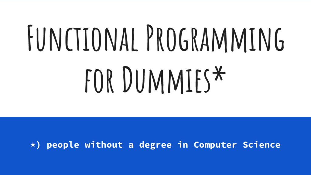 Functional Programming for Dummies* *) people w...