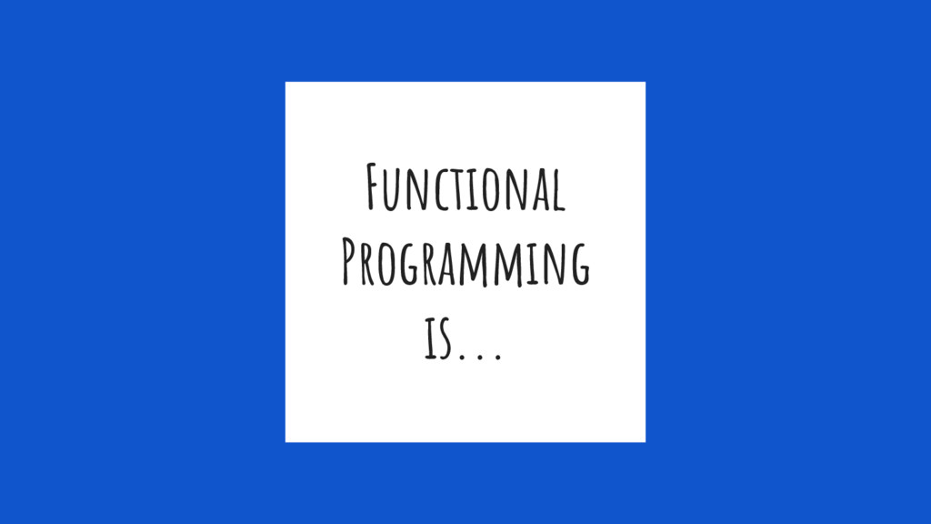 Functional Programming is...