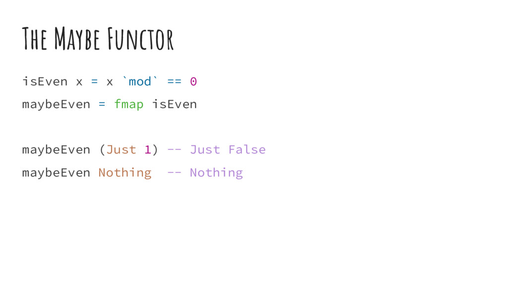 The Maybe Functor isEven x = x `mod` == 0 maybe...