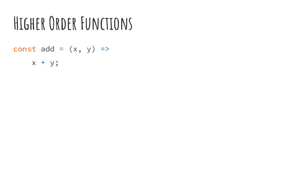 Higher Order Functions const add = (x, y) => x ...