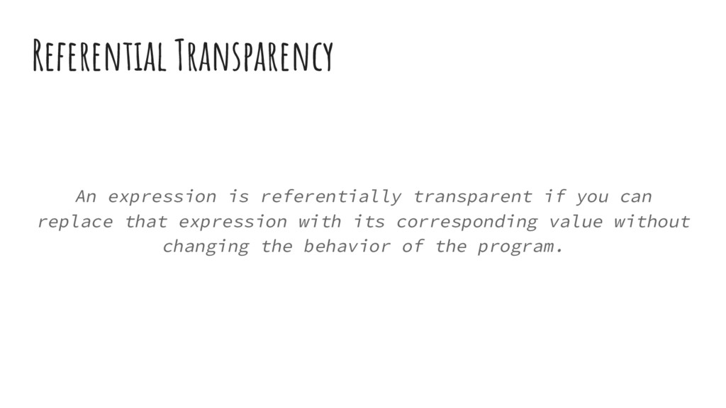 Referential Transparency An expression is refer...
