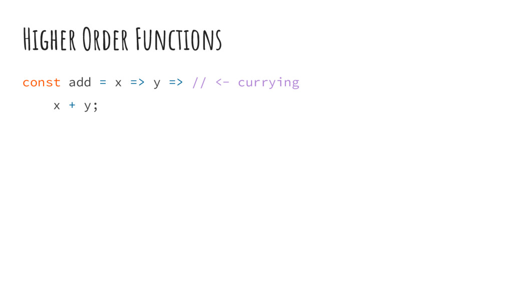 Higher Order Functions const add = x => y => //...