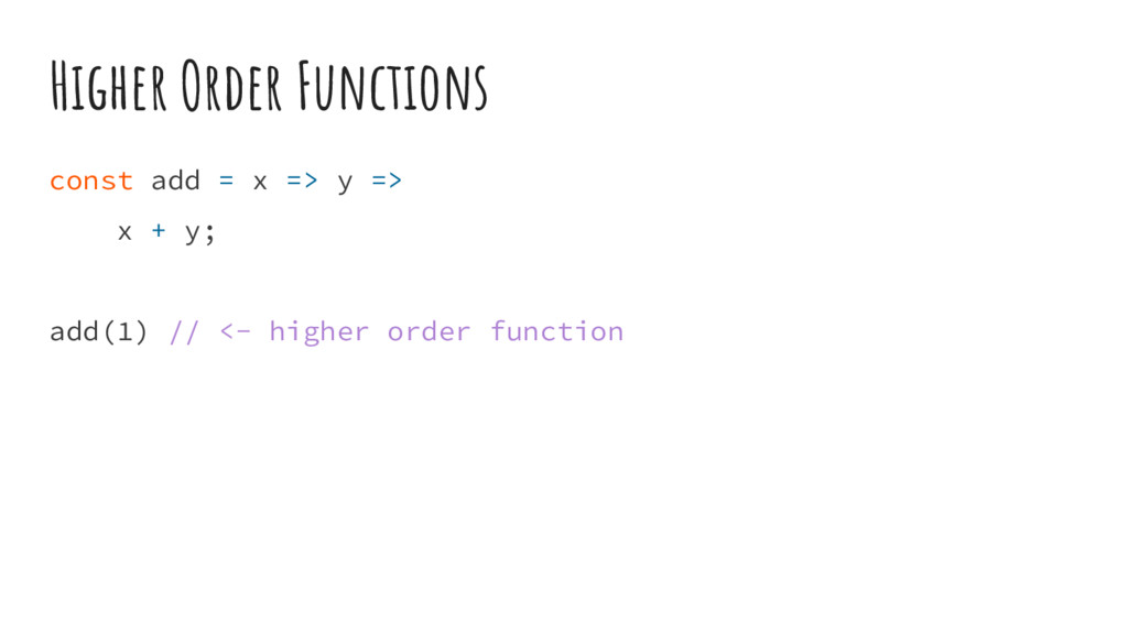 Higher Order Functions const add = x => y => x ...