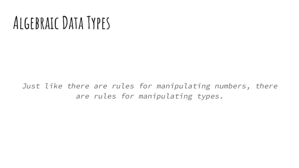 Algebraic Data Types Just like there are rules ...